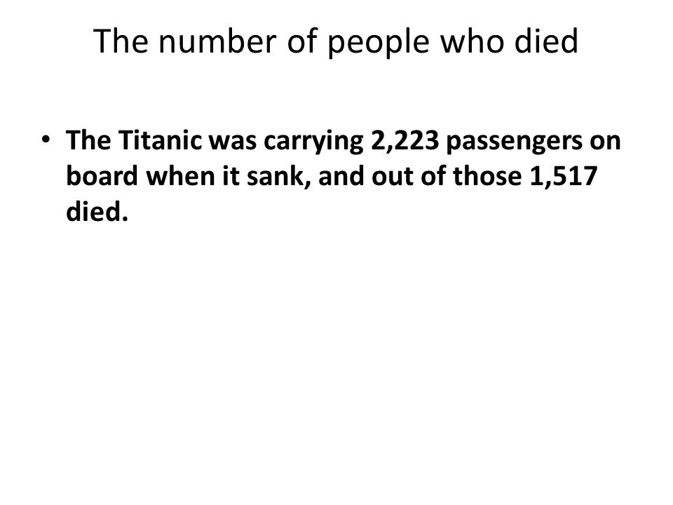 The number of people who died The Titanic was carrying 2,223 passengers on board when it sank, and out of those 1,517 died.