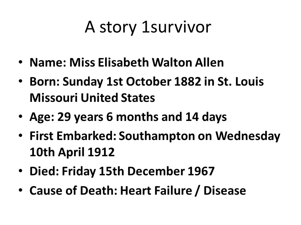A story 1survivor Name: Miss Elisabeth Walton Allen Born: Sunday 1st October 1882 in St. Louis Missouri United States Age: 29 years 6 months and 14 da