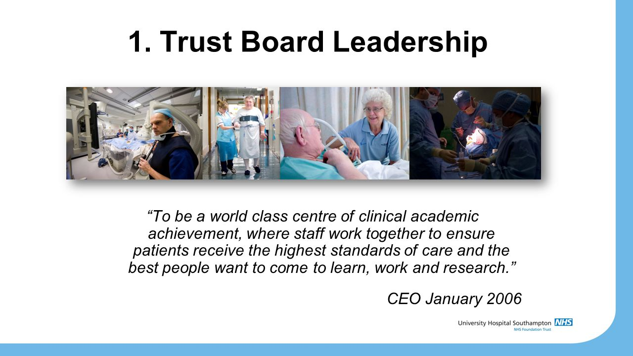 """1. Trust Board Leadership """"To be a world class centre of clinical academic achievement, where staff work together to ensure patients receive the highe"""
