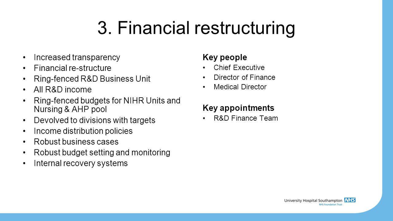 3. Financial restructuring Increased transparency Financial re-structure Ring-fenced R&D Business Unit All R&D income Ring-fenced budgets for NIHR Uni