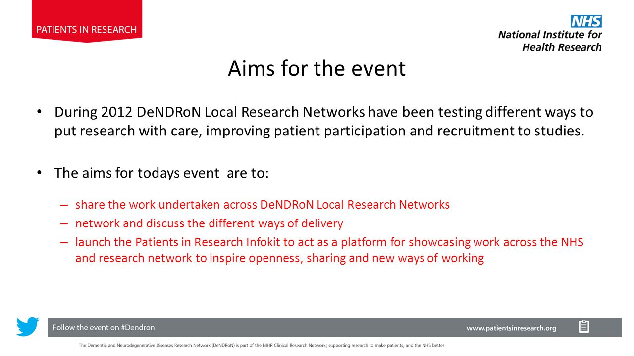 Aims for the event During 2012 DeNDRoN Local Research Networks have been testing different ways to put research with care, improving patient participation and recruitment to studies.