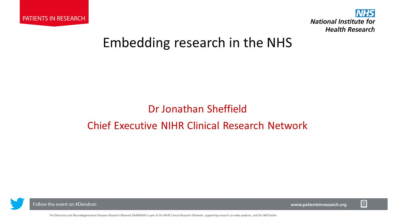 Embedding research in the NHS Dr Jonathan Sheffield Chief Executive NIHR Clinical Research Network