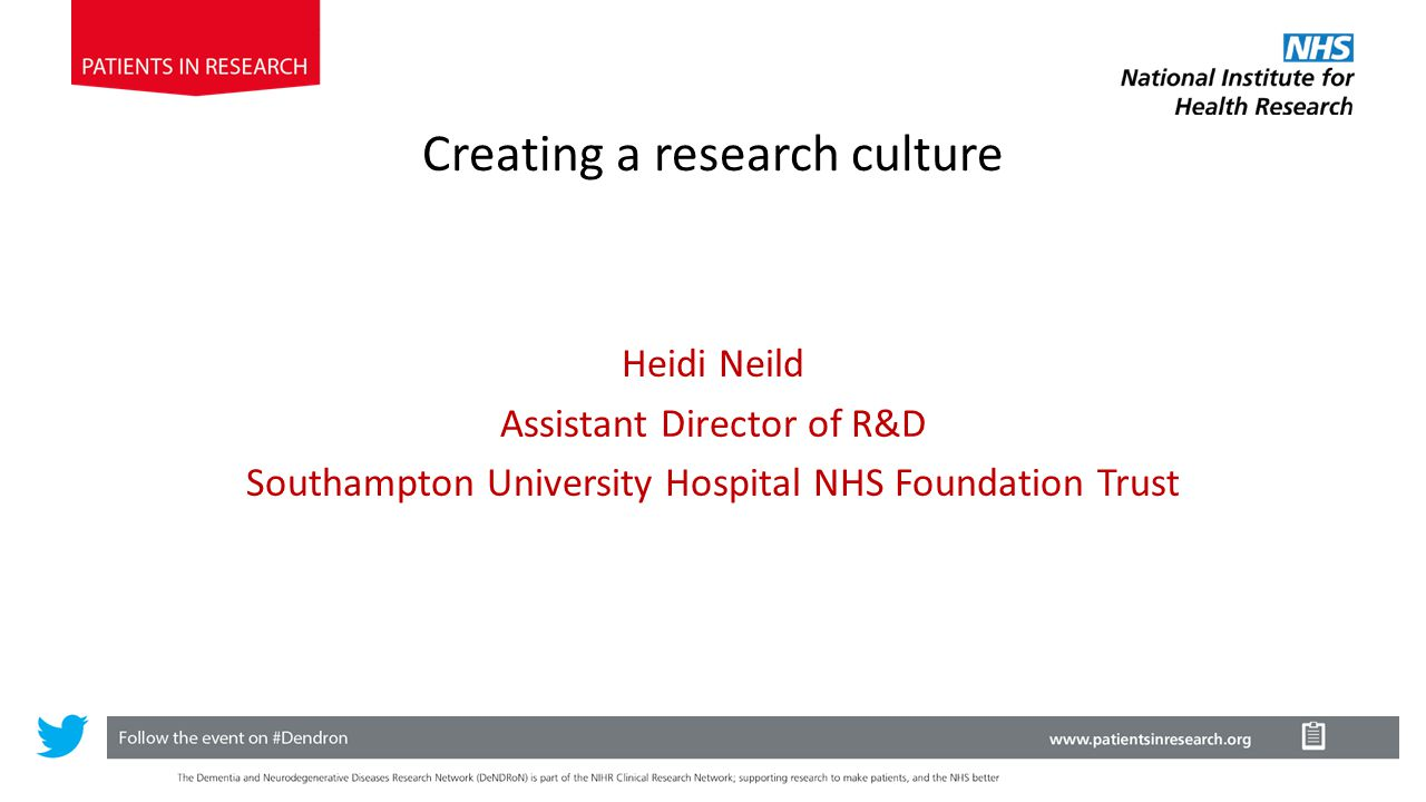 Heidi Neild Assistant Director of R&D Southampton University Hospital NHS Foundation Trust Creating a research culture