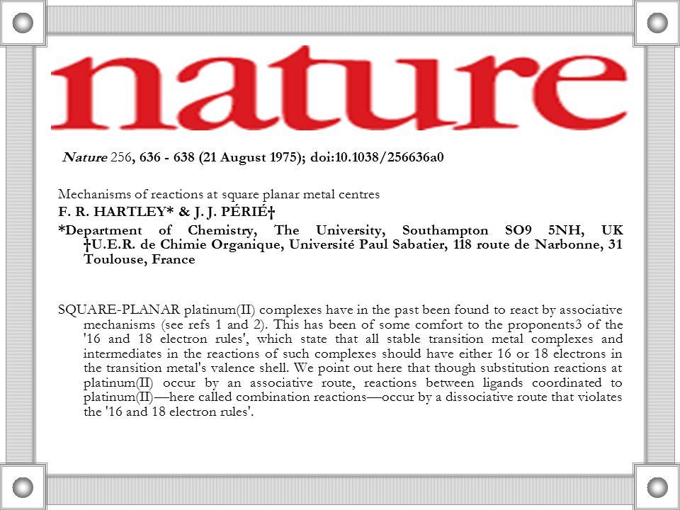 Nature 256, 636 - 638 (21 August 1975); doi:10.1038/256636a0 Mechanisms of reactions at square planar metal centres F. R. HARTLEY* & J. J. PÉRIɆ *Dep