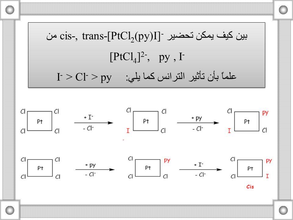 بين كيف يمكن تحضير cis-, trans-[PtCl 2 (py)I] - من [PtCl 4 ] 2-,  py, I - علماً بأن تأثير الترانس كما يلي: I - > Cl - > py بين كيف يمكن تحضير cis-, t