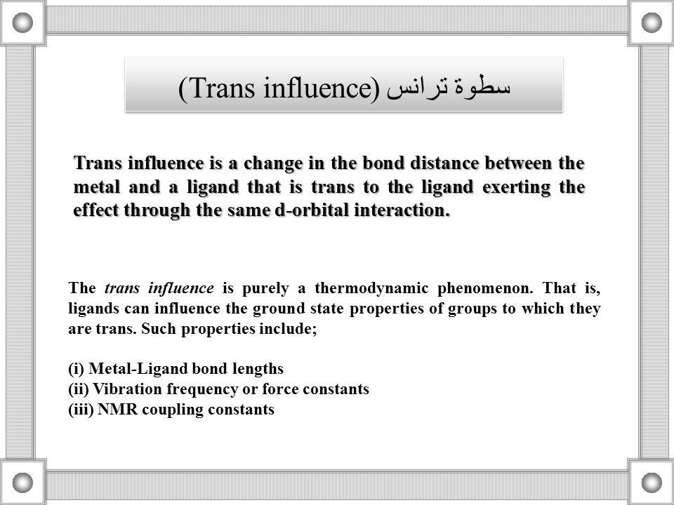 سطوة ترانس (Trans influence) The trans influence is purely a thermodynamic phenomenon. That is, ligands can influence the ground state properties of g