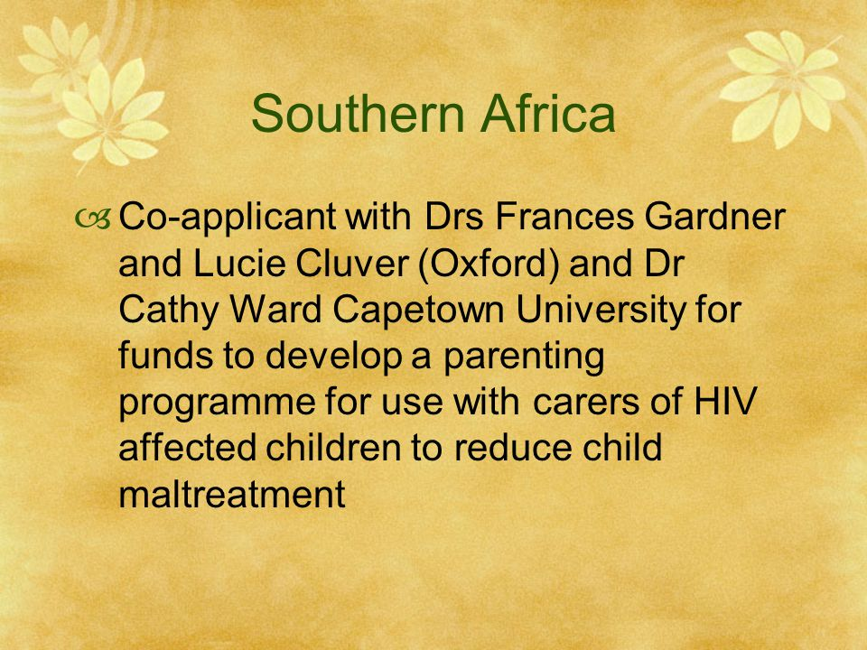 Southern Africa  Co-applicant with Drs Frances Gardner and Lucie Cluver (Oxford) and Dr Cathy Ward Capetown University for funds to develop a parenting programme for use with carers of HIV affected children to reduce child maltreatment