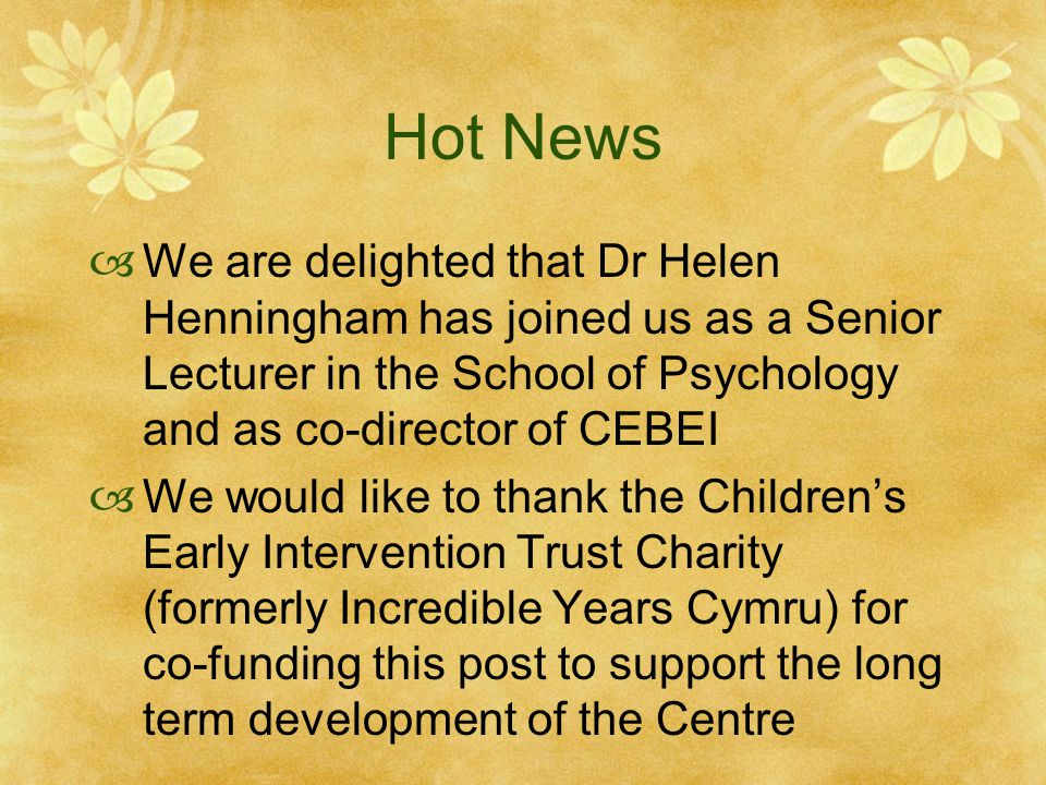 Hot News  We are delighted that Dr Helen Henningham has joined us as a Senior Lecturer in the School of Psychology and as co-director of CEBEI  We would like to thank the Children's Early Intervention Trust Charity (formerly Incredible Years Cymru) for co-funding this post to support the long term development of the Centre