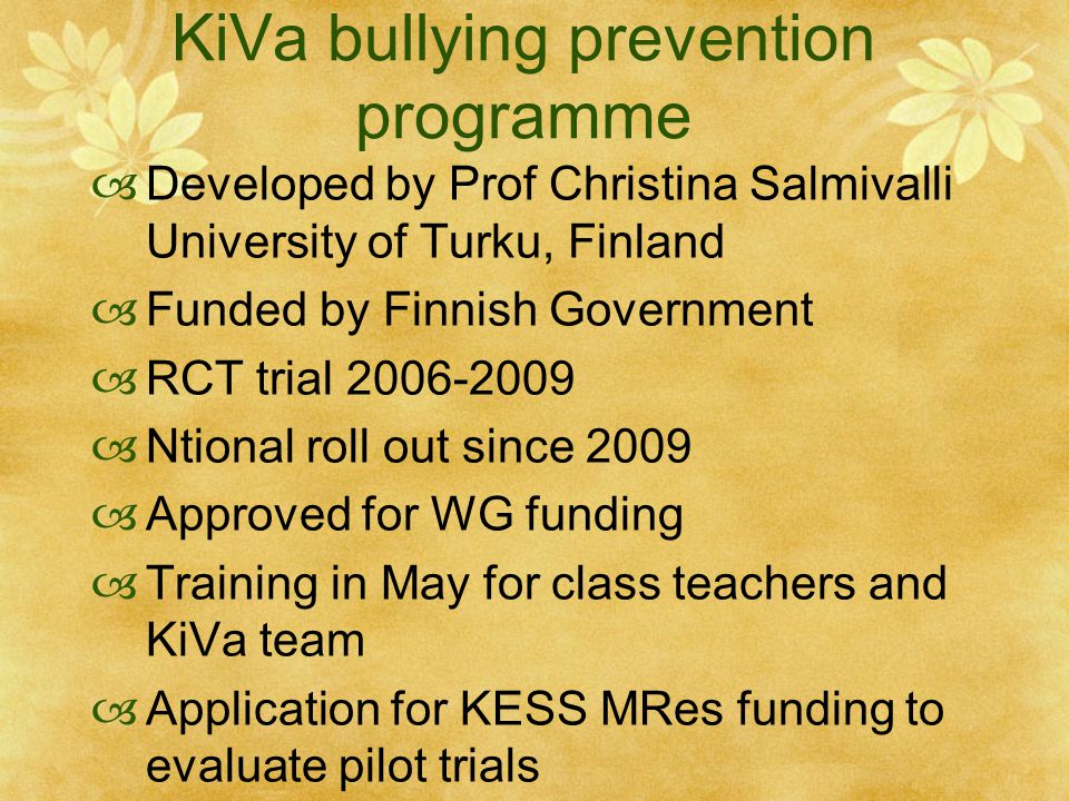 KiVa bullying prevention programme  Developed by Prof Christina Salmivalli University of Turku, Finland  Funded by Finnish Government  RCT trial 2006-2009  Ntional roll out since 2009  Approved for WG funding  Training in May for class teachers and KiVa team  Application for KESS MRes funding to evaluate pilot trials