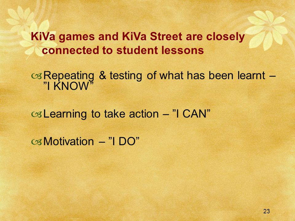 23  Repeating & testing of what has been learnt – I KNOW  Learning to take action – I CAN  Motivation – I DO KiVa games and KiVa Street are closely connected to student lessons
