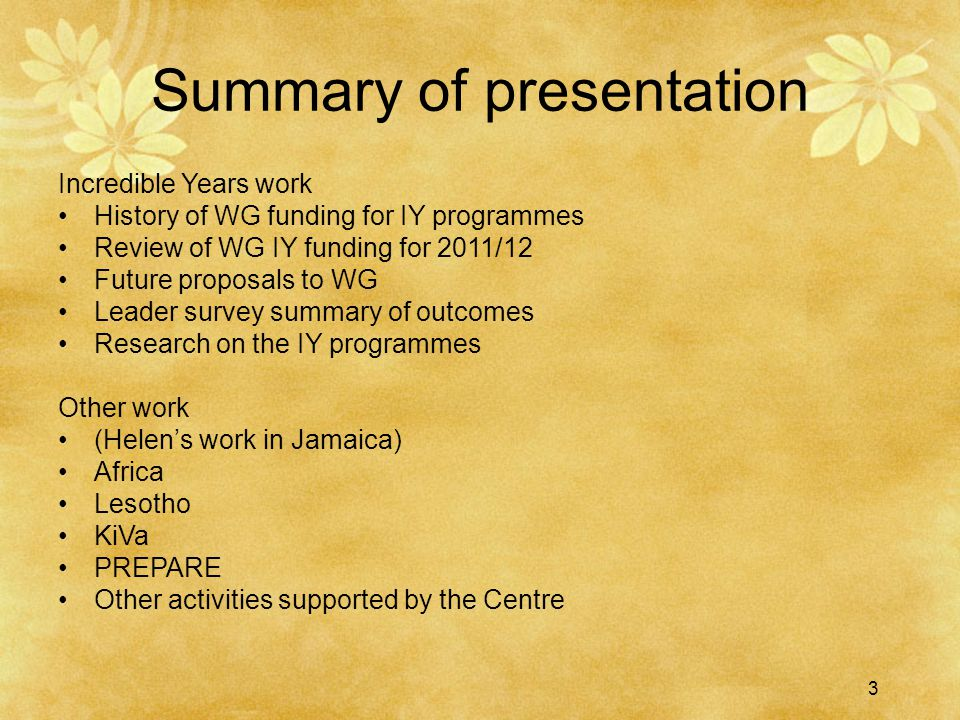 3 Summary of presentation Incredible Years work History of WG funding for IY programmes Review of WG IY funding for 2011/12 Future proposals to WG Leader survey summary of outcomes Research on the IY programmes Other work (Helen's work in Jamaica) Africa Lesotho KiVa PREPARE Other activities supported by the Centre