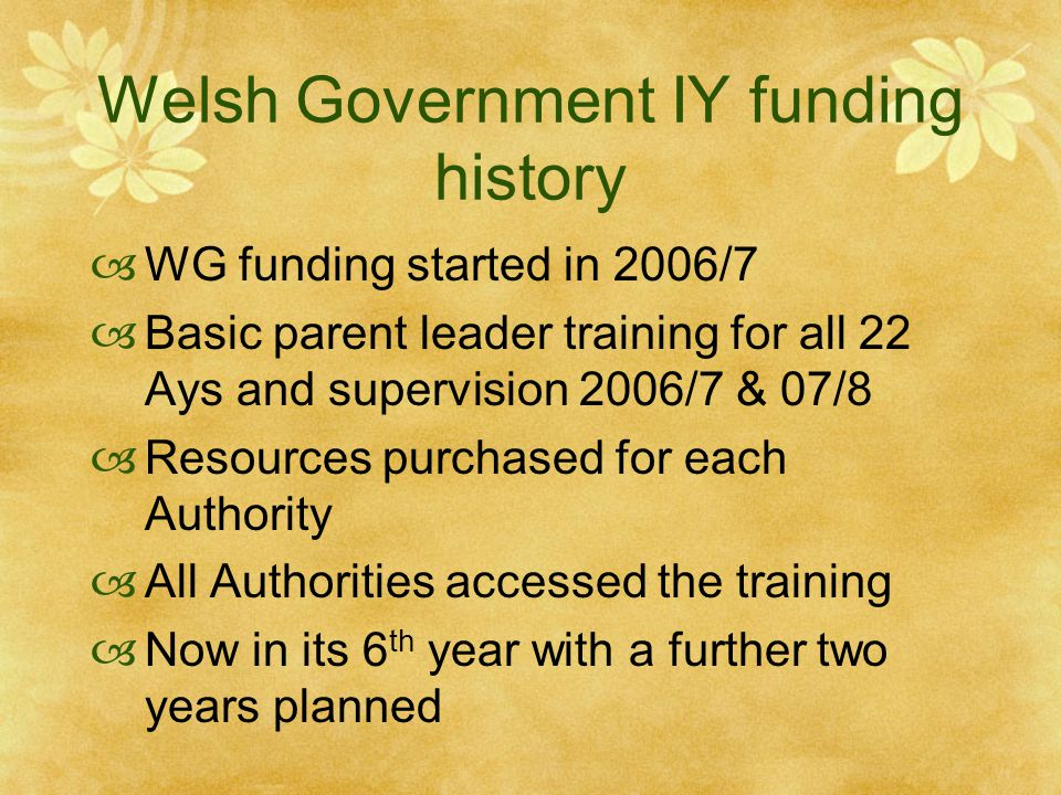 Welsh Government IY funding history  WG funding started in 2006/7  Basic parent leader training for all 22 Ays and supervision 2006/7 & 07/8  Resources purchased for each Authority  All Authorities accessed the training  Now in its 6 th year with a further two years planned