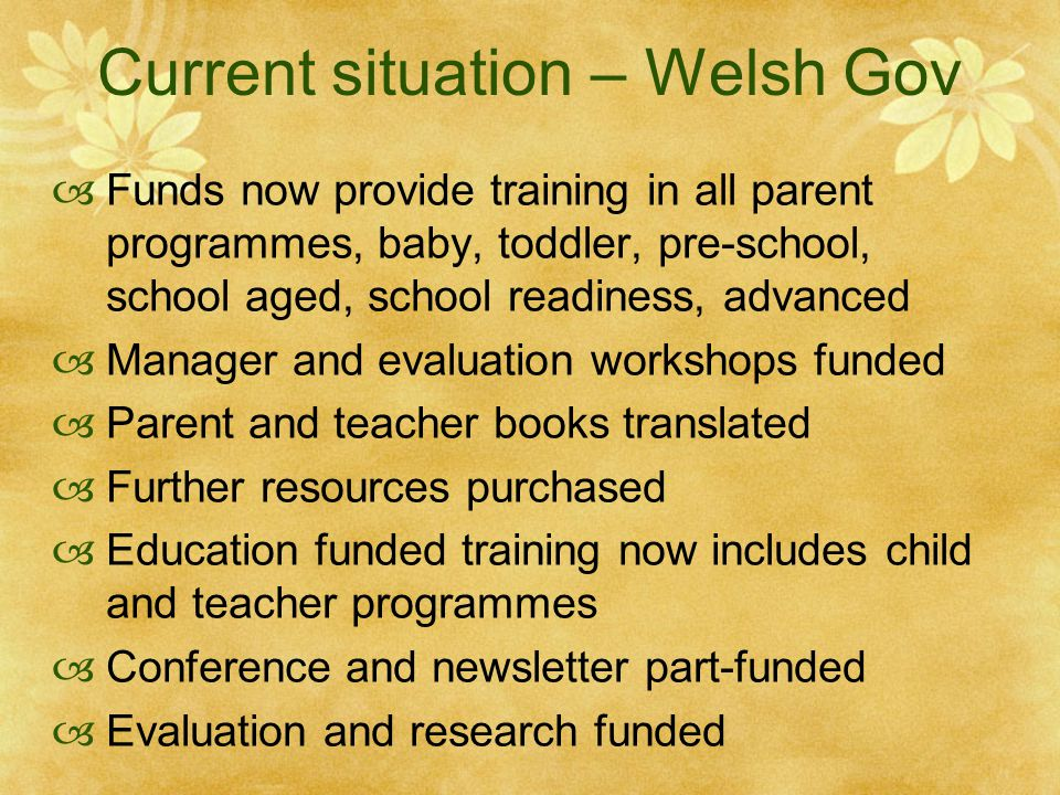 99 All 22 Authorities in Wales now delivering the parent programme Staff from 21 Authorities trained in TCM and 19 Authorities in Classroom Dino Baby and toddler parent programmes seen as highly relevant to early intervention Flying Start projects School readiness parent programme becoming established, potentially a universal programme