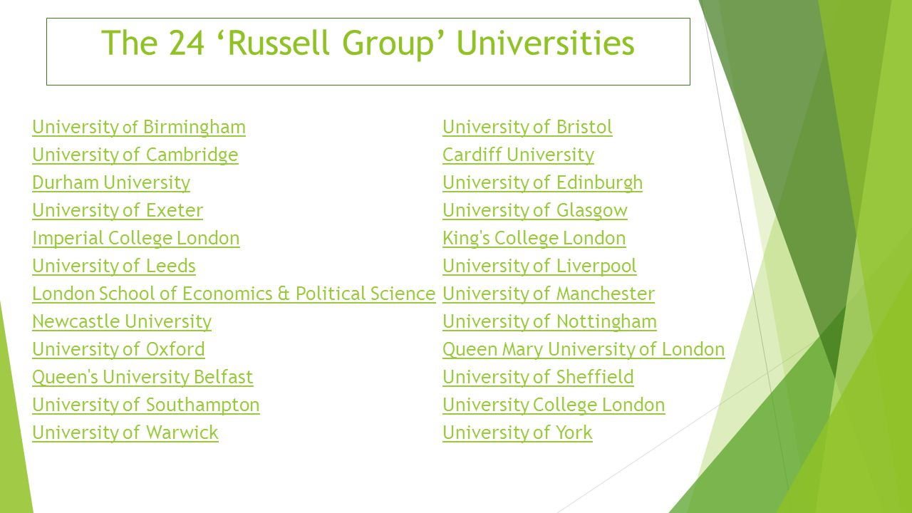 Oxbridge  University of Oxford and University of Cambridge  Part of the Russell Group  The two oldest and most prestigious universities in the UK  Leading academic centres  Known worldwide for the intellectual achievement of its students  Close support and teaching for students