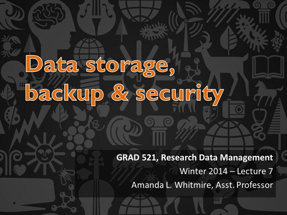 GRAD 521, Research Data Management Winter 2014 – Lecture 7 Amanda L. Whitmire, Asst. Professor