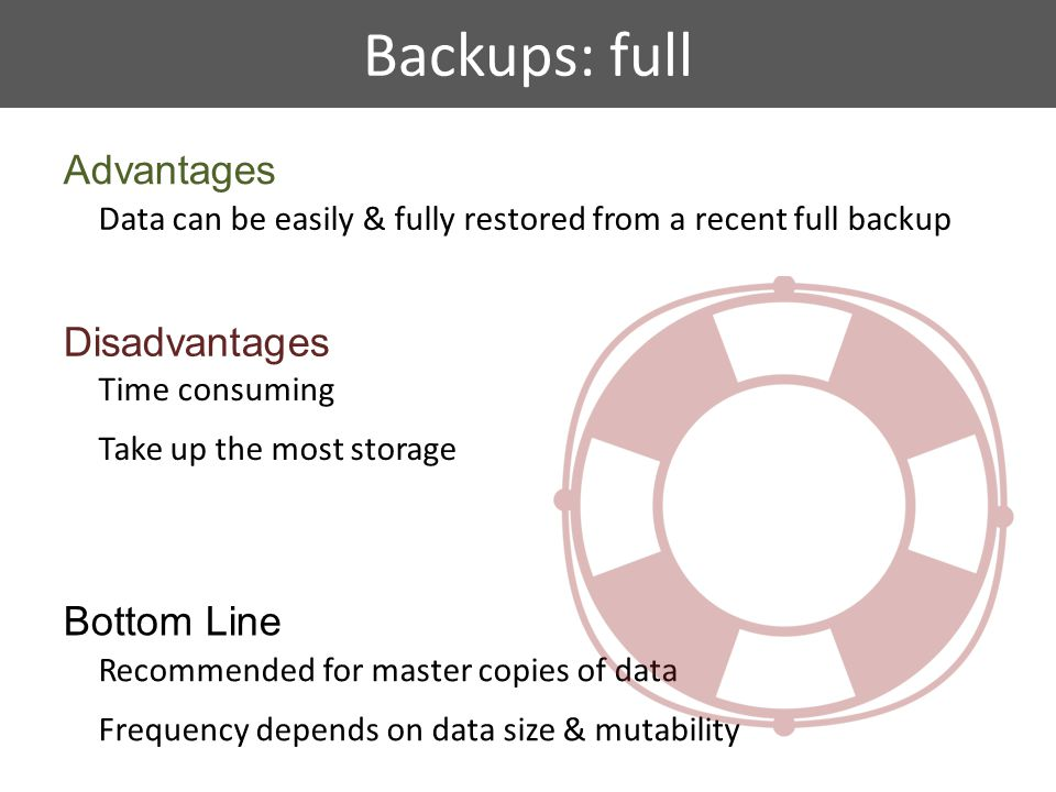 Backups: full Advantages Data can be easily & fully restored from a recent full backup Disadvantages Time consuming Take up the most storage Bottom Line Recommended for master copies of data Frequency depends on data size & mutability