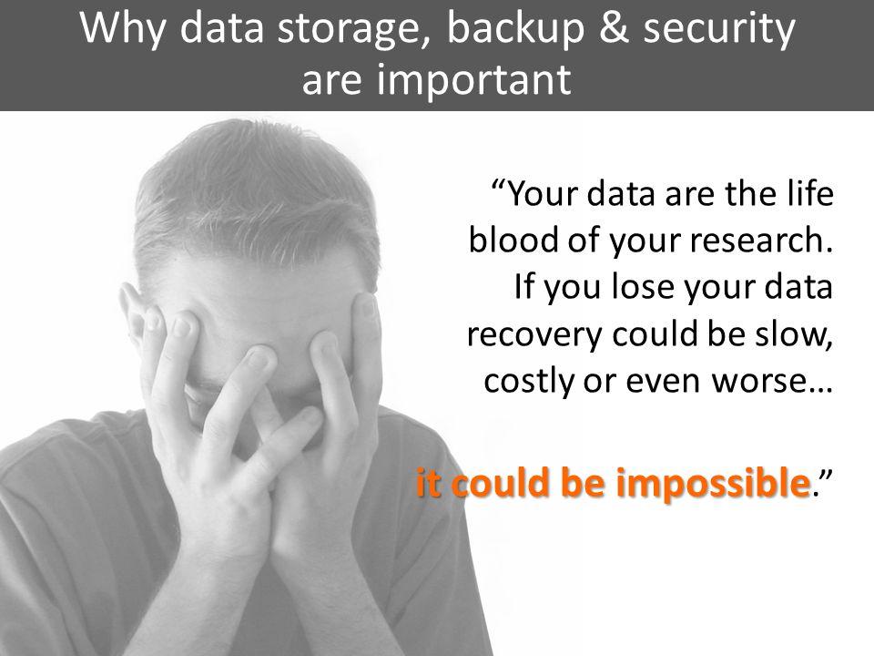 Why data storage, backup & security are important Your data are the life blood of your research.