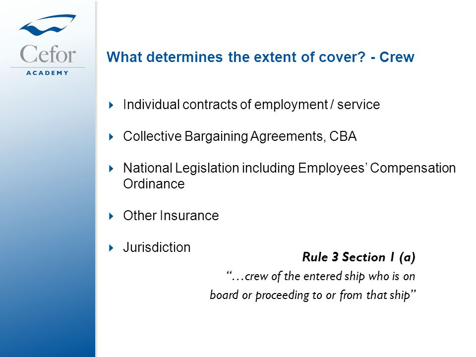 What determines the extent of cover? - Crew  Individual contracts of employment / service  Collective Bargaining Agreements, CBA  National Legislat