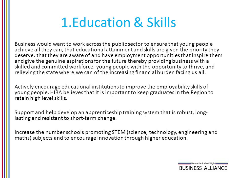 1.Education & Skills Business would want to work across the public sector to ensure that young people achieve all they can, that educational attainment and skills are given the priority they deserve, that they are aware of and have employment opportunities that inspire them and give the genuine aspirations for the future thereby providing business with a skilled and committed workforce, young people with the opportunity to thrive, and relieving the state where we can of the increasing financial burden facing us all.