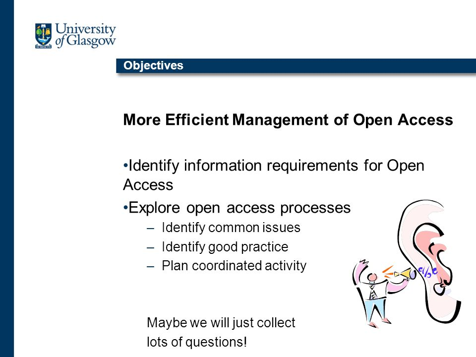 Objectives More Efficient Management of Open Access Identify information requirements for Open Access Explore open access processes –Identify common issues –Identify good practice –Plan coordinated activity Maybe we will just collect lots of questions.