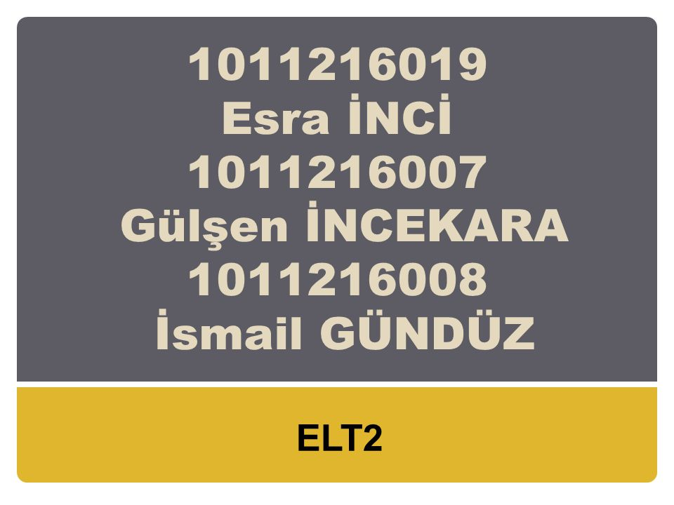 1011216019 Esra İNCİ 1011216007 Gülşen İNCEKARA 1011216008 İsmail GÜNDÜZ ELT2