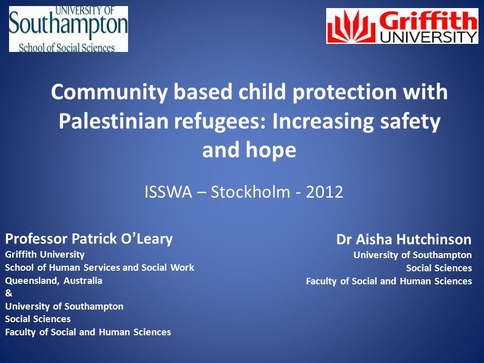 Community based child protection with Palestinian refugees: Increasing safety and hope ISSWA – Stockholm - 2012 Professor Patrick O ' Leary Griffith University School of Human Services and Social Work Queensland, Australia & University of Southampton Social Sciences Faculty of Social and Human Sciences Dr Aisha Hutchinson University of Southampton Social Sciences Faculty of Social and Human Sciences