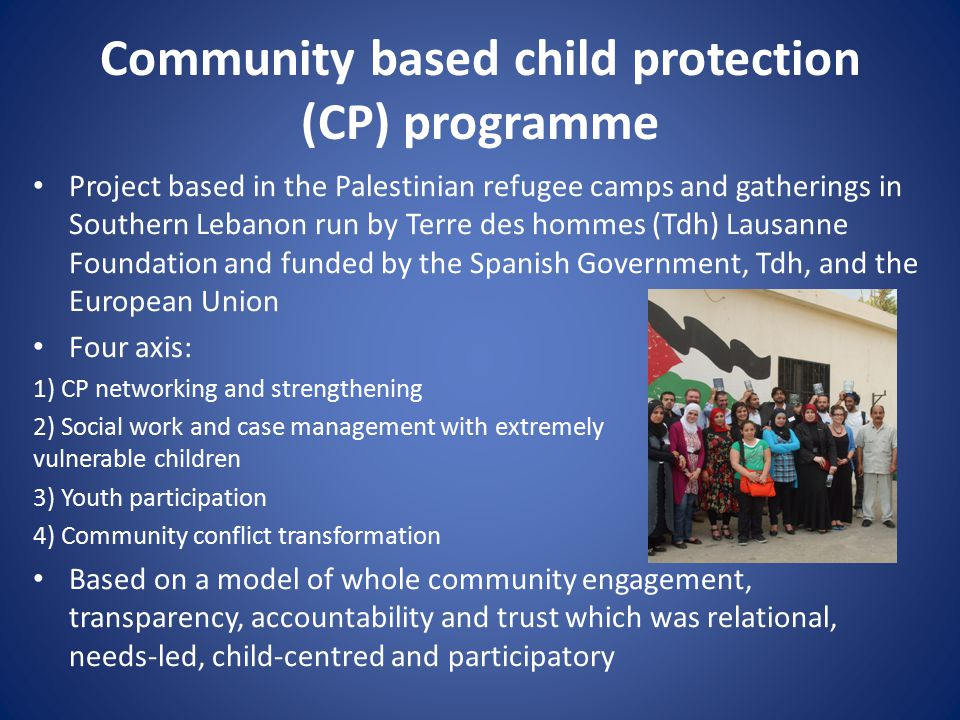 Community based child protection (CP) programme Project based in the Palestinian refugee camps and gatherings in Southern Lebanon run by Terre des hommes (Tdh) Lausanne Foundation and funded by the Spanish Government, Tdh, and the European Union Four axis: 1) CP networking and strengthening 2) Social work and case management with extremely vulnerable children 3) Youth participation 4) Community conflict transformation Based on a model of whole community engagement, transparency, accountability and trust which was relational, needs-led, child-centred and participatory