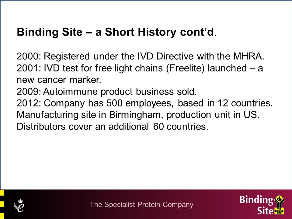 Binding Site – a Short History cont'd. 2000: Registered under the IVD Directive with the MHRA. 2001: IVD test for free light chains (Freelite) launche