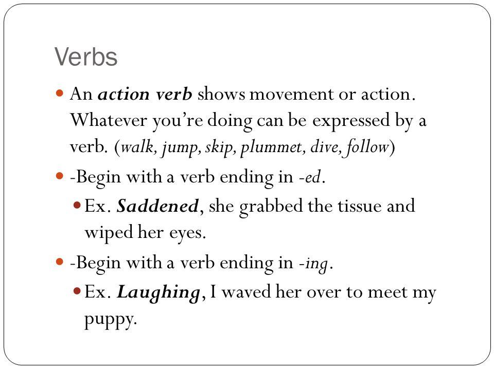 Verbs An action verb shows movement or action. Whatever you're doing can be expressed by a verb.