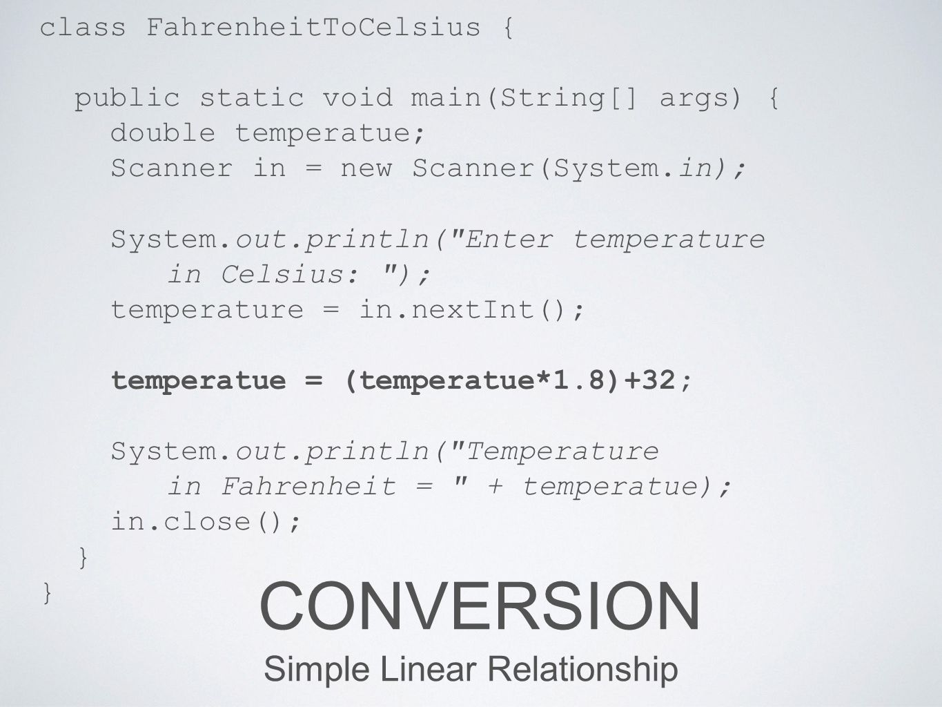 REGRESSION Simple Linear Relationship public static double regression(double x) { return (x*1.8)+32; } public static void main(String[] args) { double temperature; Scanner in = new Scanner(System.in); System.out.println( Enter temperature in Celsius: ); temperatue = in.nextInt(); System.out.println( Temperature in Fahrenheit = + regression(temperature) ); in.close(); }