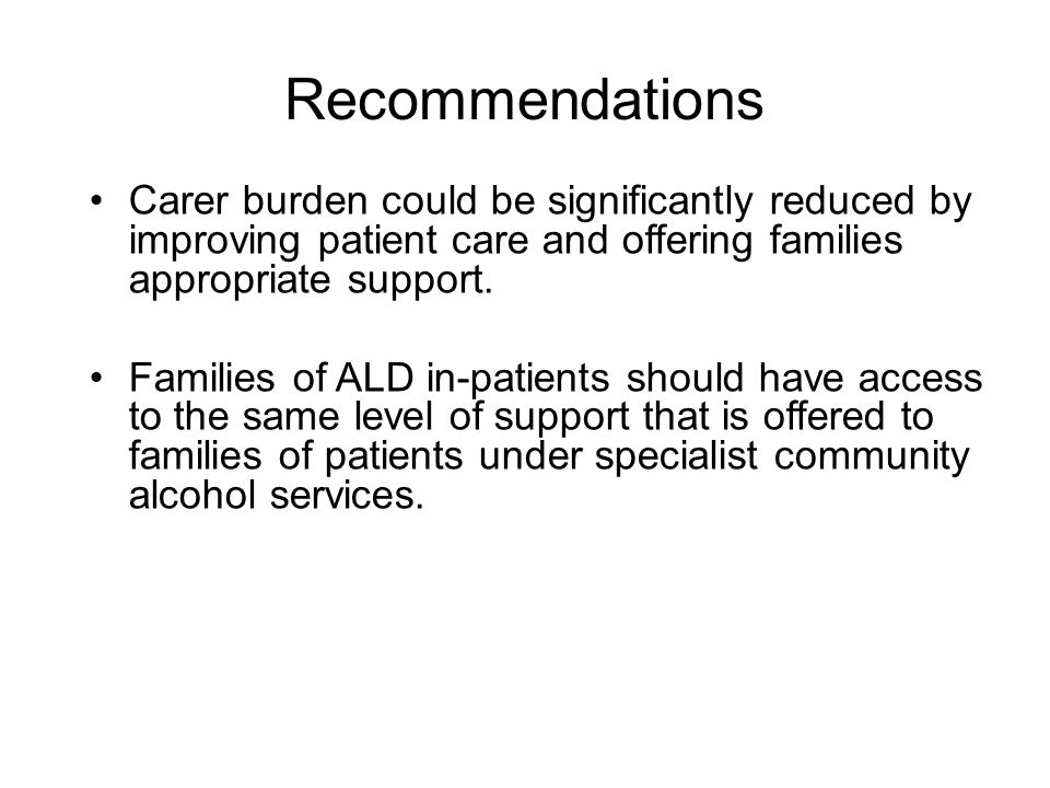 Recommendations Carer burden could be significantly reduced by improving patient care and offering families appropriate support. Families of ALD in-pa