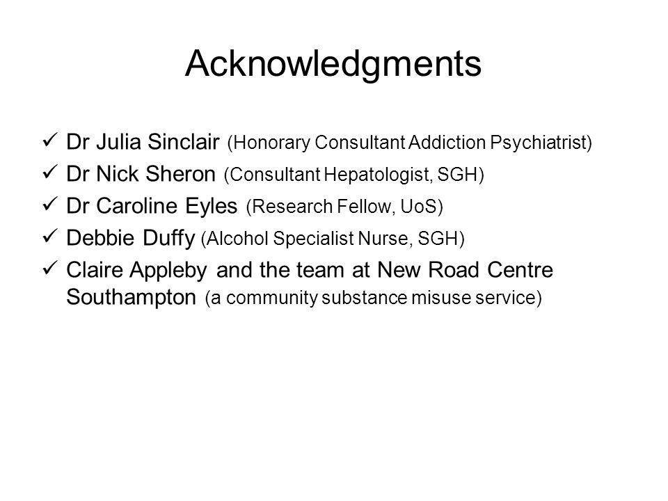Acknowledgments Dr Julia Sinclair (Honorary Consultant Addiction Psychiatrist) Dr Nick Sheron (Consultant Hepatologist, SGH) Dr Caroline Eyles (Resear