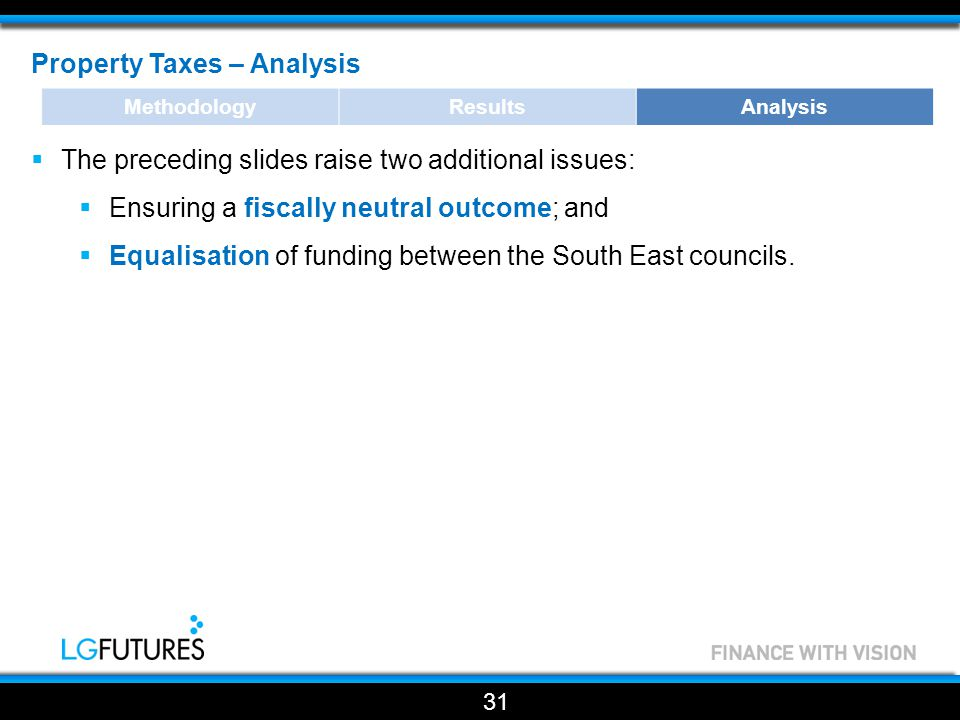 Property Taxes – Analysis  The preceding slides raise two additional issues:  Ensuring a fiscally neutral outcome; and  Equalisation of funding between the South East councils.