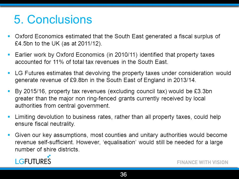 5. Conclusions  Oxford Economics estimated that the South East generated a fiscal surplus of £4.5bn to the UK (as at 2011/12).  Earlier work by Oxfo