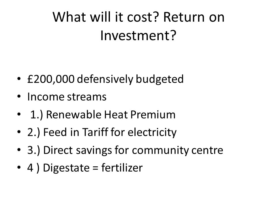 What will it cost? Return on Investment? £200,000 defensively budgeted Income streams 1.) Renewable Heat Premium 2.) Feed in Tariff for electricity 3.