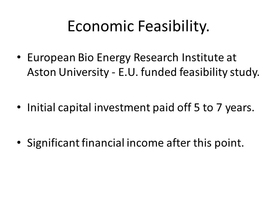 Economic Feasibility. European Bio Energy Research Institute at Aston University - E.U. funded feasibility study. Initial capital investment paid off