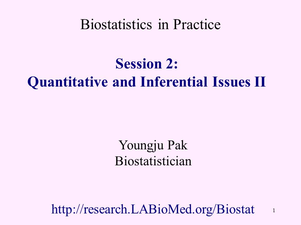 Biostatistics in Practice Session 2: Quantitative and Inferential Issues II Youngju Pak Biostatistician http://research.LABioMed.org/Biostat 1