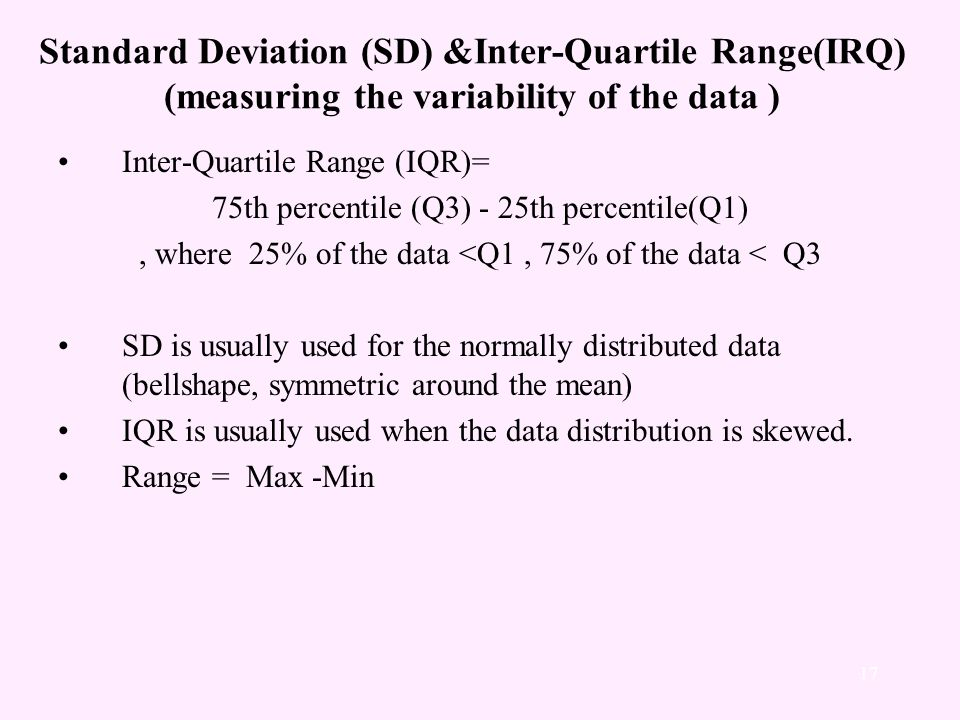 Standard Deviation (SD) &Inter-Quartile Range(IRQ) (measuring the variability of the data ) Inter-Quartile Range (IQR)= 75th percentile (Q3) - 25th percentile(Q1), where 25% of the data <Q1, 75% of the data < Q3 SD is usually used for the normally distributed data (bellshape, symmetric around the mean) IQR is usually used when the data distribution is skewed.