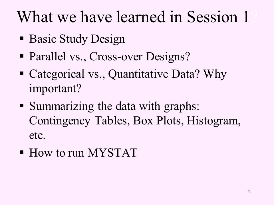 What we have learned in Session 1.  Basic Study Design  Parallel vs., Cross-over Designs.