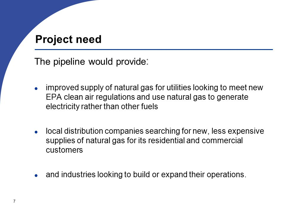 7 Project need The pipeline would provide : improved supply of natural gas for utilities looking to meet new EPA clean air regulations and use natural gas to generate electricity rather than other fuels local distribution companies searching for new, less expensive supplies of natural gas for its residential and commercial customers and industries looking to build or expand their operations.