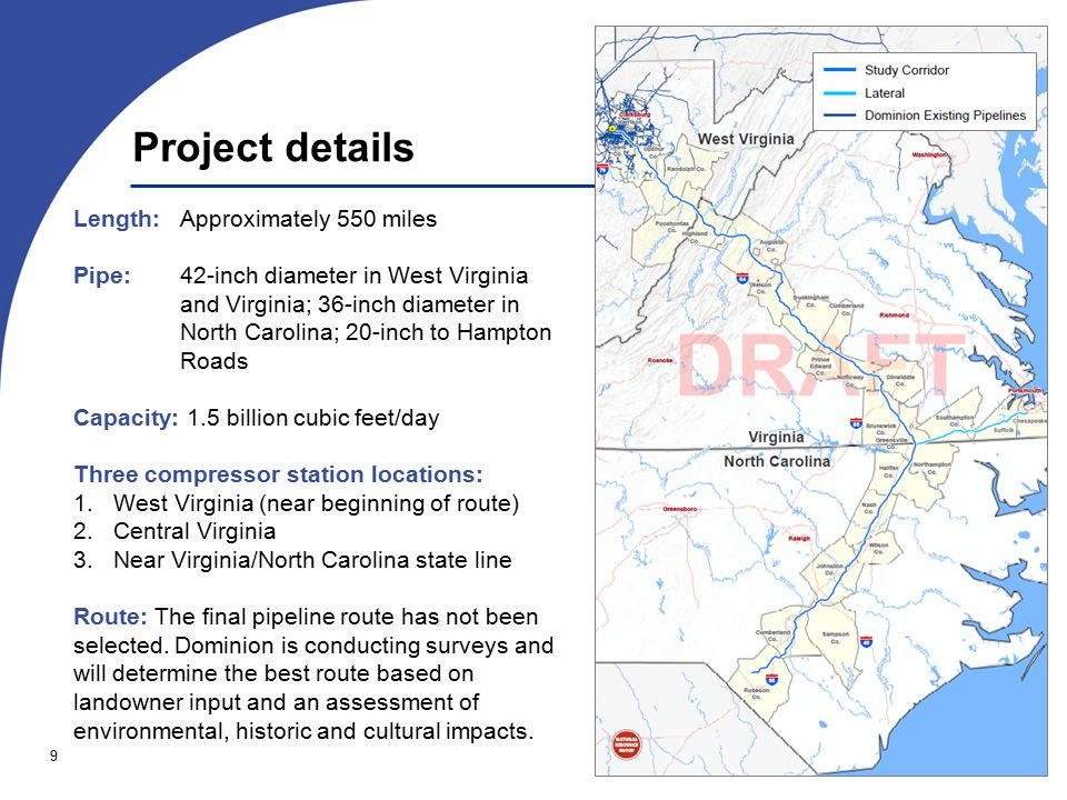 9 Project details Length: Approximately 550 miles Pipe: 42-inch diameter in West Virginia and Virginia; 36-inch diameter in North Carolina; 20-inch to Hampton Roads Capacity: 1.5 billion cubic feet/day Three compressor station locations: 1.West Virginia (near beginning of route) 2.Central Virginia 3.Near Virginia/North Carolina state line Route: The final pipeline route has not been selected.