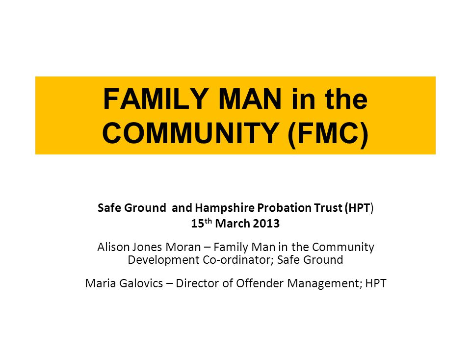 FAMILY MAN in the COMMUNITY (FMC) Safe Ground and Hampshire Probation Trust (HPT) 15 th March 2013 Alison Jones Moran – Family Man in the Community Development Co-ordinator; Safe Ground Maria Galovics – Director of Offender Management; HPT