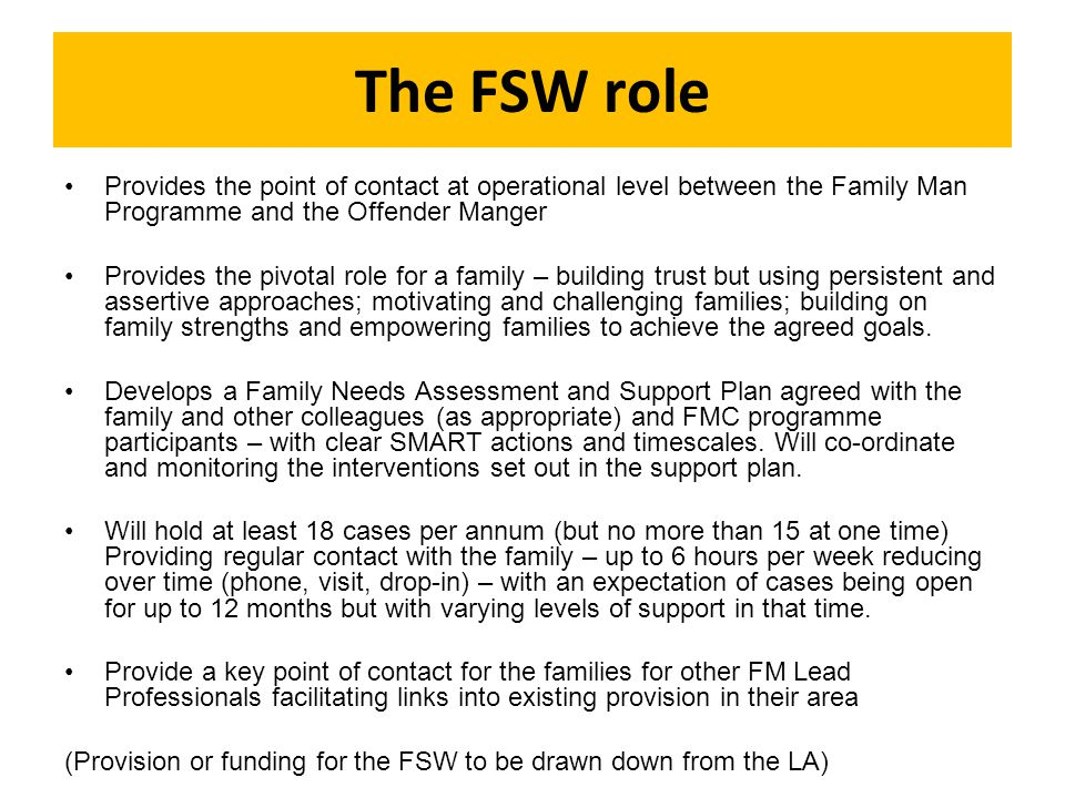 The FSW role Provides the point of contact at operational level between the Family Man Programme and the Offender Manger Provides the pivotal role for a family – building trust but using persistent and assertive approaches; motivating and challenging families; building on family strengths and empowering families to achieve the agreed goals.