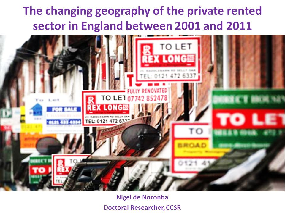 The changing geography of the private rented sector in England between 2001 and 2011 Nigel de Noronha Doctoral Researcher, CCSR