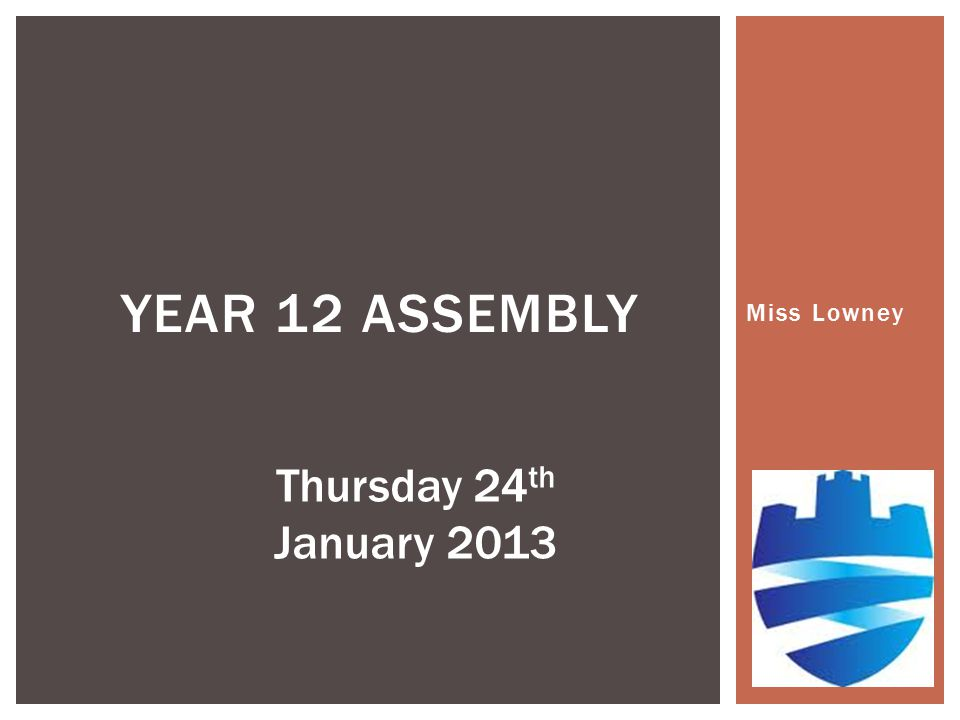 Miss Lowney YEAR 12 ASSEMBLY Thursday 24 th January 2013
