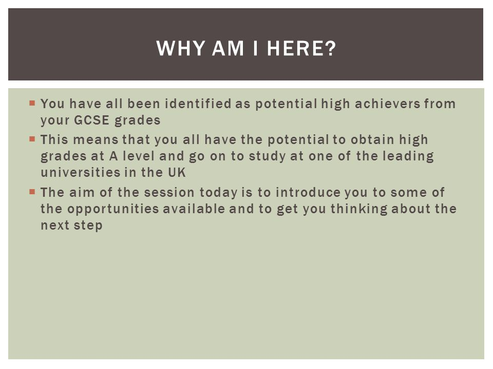  You have all been identified as potential high achievers from your GCSE grades  This means that you all have the potential to obtain high grades at A level and go on to study at one of the leading universities in the UK  The aim of the session today is to introduce you to some of the opportunities available and to get you thinking about the next step WHY AM I HERE