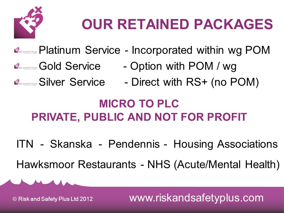  Risk and Safety Plus Ltd 2012 OUR RETAINED PACKAGES Platinum Service - Incorporated within wg POM Gold Service - Option with POM / wg Silver Service - Direct with RS+ (no POM) MICRO TO PLC PRIVATE, PUBLIC AND NOT FOR PROFIT www.riskandsafetyplus.com ITN - Skanska - Pendennis - Housing Associations Hawksmoor Restaurants - NHS (Acute/Mental Health)