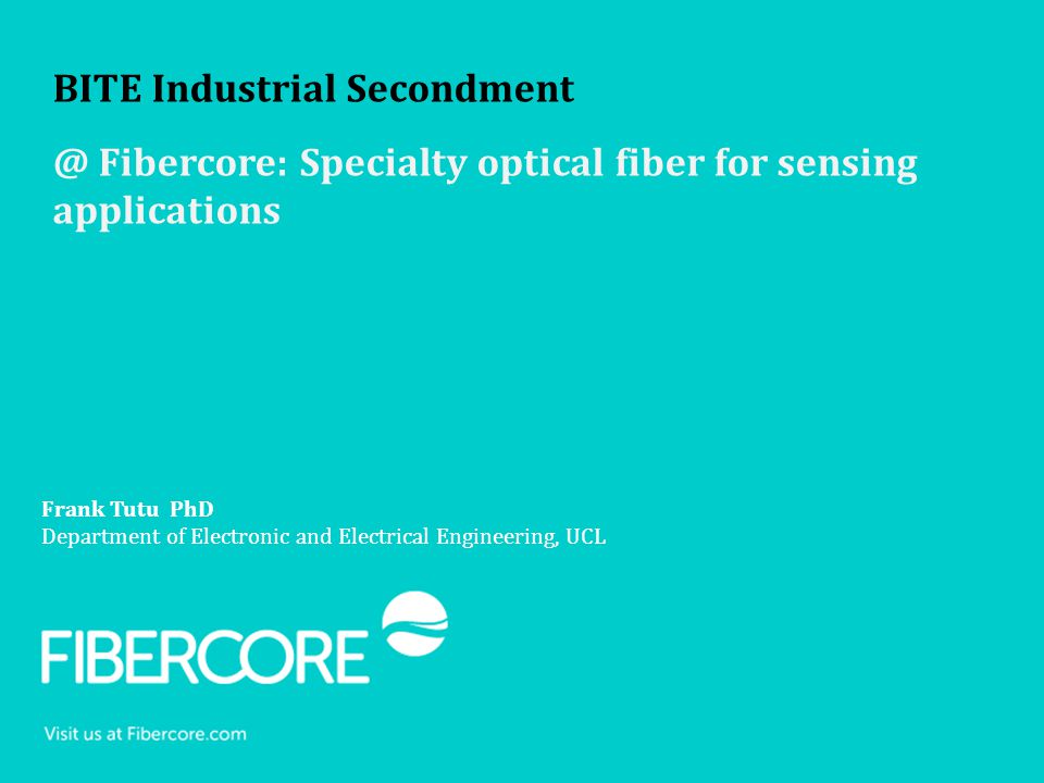 Frank Tutu PhD Department of Electronic and Electrical Engineering, UCL BITE Industrial Secondment @ Fibercore: Specialty optical fiber for sensing ap