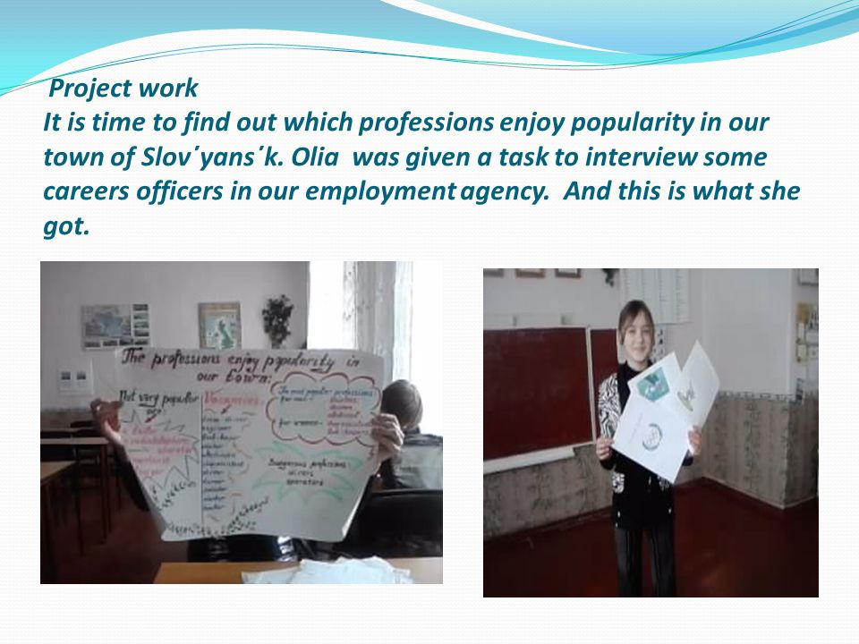 Project work It is time to find out which professions enjoy popularity in our town of Slov΄yans΄k. Olia was given a task to interview some careers off