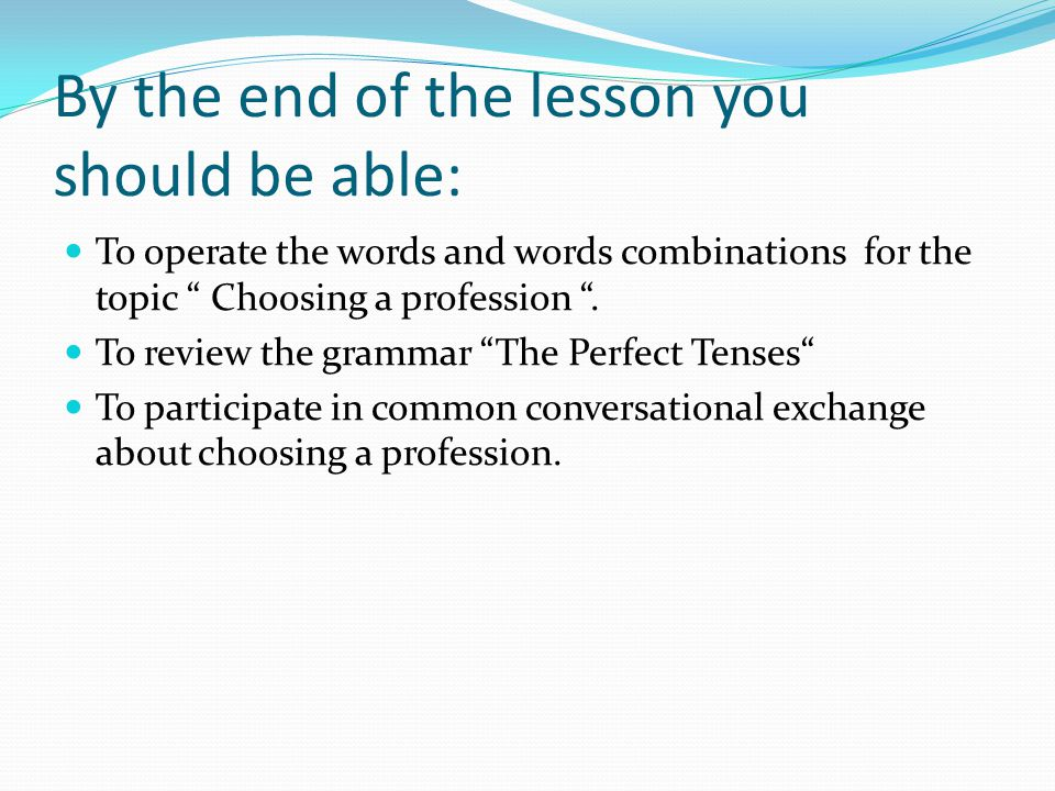 "By the end of the lesson you should be able: To operate the words and words combinations for the topic "" Choosing a profession "". To review the gramma"